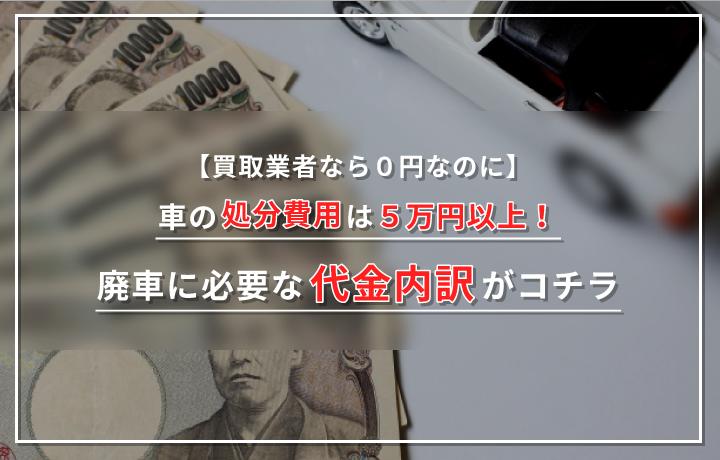 【買取業者なら0円なのに】車の処分費用は5万円以上!廃車に必要な代金内訳がコチラ
