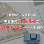 【登録なし&匿名OK】中古車の買取相場が今スグ分かるサイトを紹介!