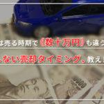 車は売る時期で《数十万円》も違う!損しない売却タイミング、教えます。