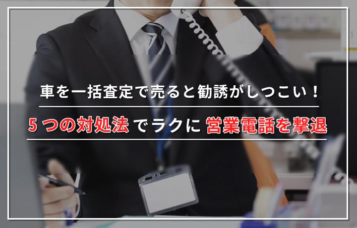 車を一括査定で売ると勧誘がしつこい!5つの対処法でラクに営業電話を撃退